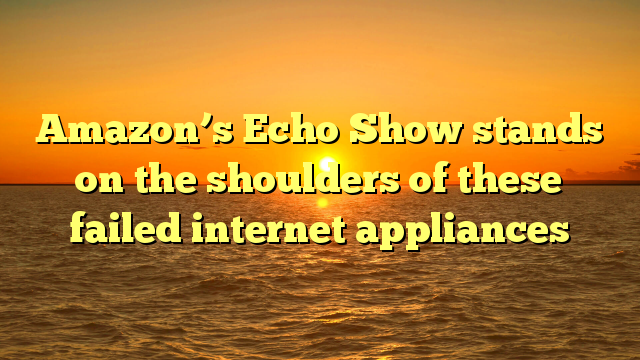 Amazon's Echo Show stands on the shoulders of these failed internet appliances