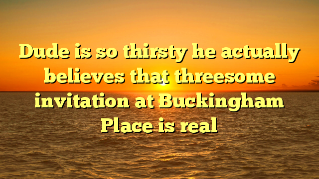 Dude is so thirsty he actually believes that threesome invitation at Buckingham Place is real
