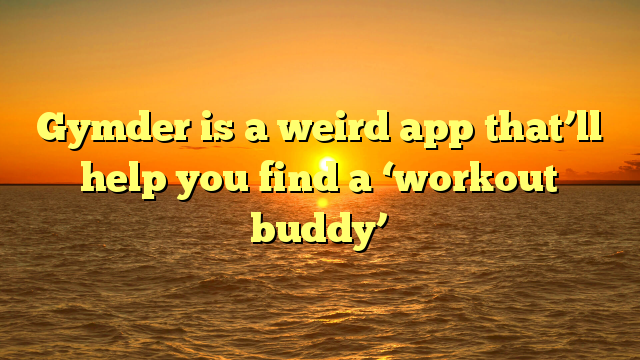 Gymder is a weird app that'll help you find a 'workout buddy'