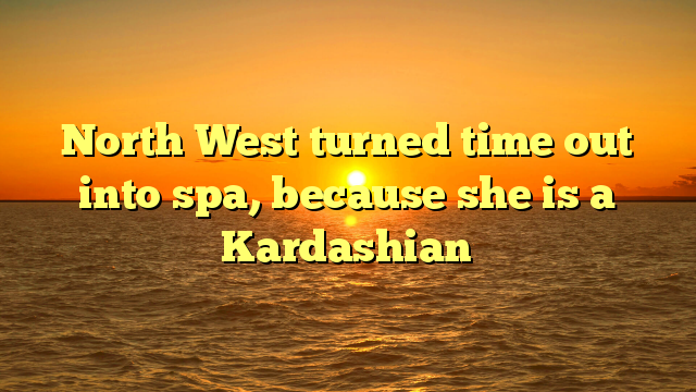 North West turned time out into spa, because she is a Kardashian