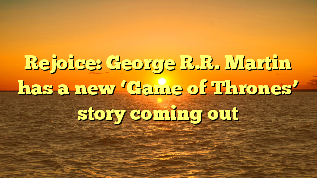 Rejoice: George R.R. Martin has a new 'Game of Thrones' story coming out