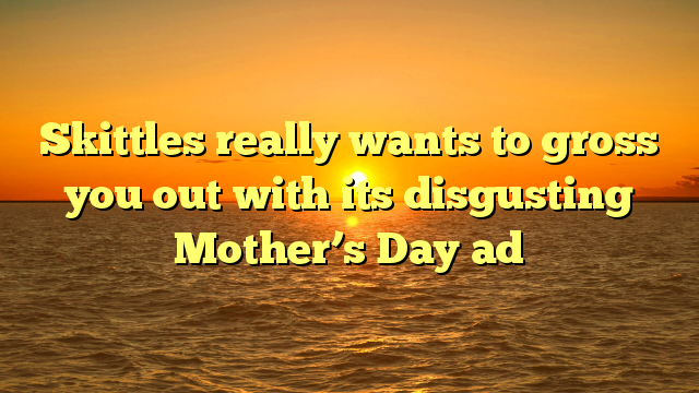 Skittles really wants to gross you out with its disgusting Mother's Day ad